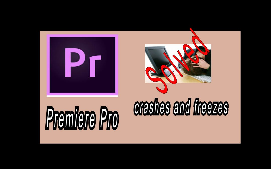 Adobe Premiere Pro crashes or freezes problem (solved)